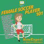 Female Soccer Player 101 A Professional Soccer Player Reveals Her Insider Secrets to Preparing, Training, and Achieving Your Dreams of Becoming a Successful Soccer Player as a Woman From A to Z, HowExpert