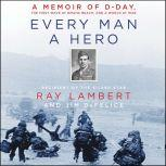 Every Man a Hero A Memoir of D-Day, the First Wave at Omaha Beach, and a World at War, Ray Lambert