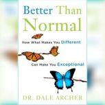 Better Than Normal How What Makes You Different Can Make You Exceptional, Dale Archer, MD