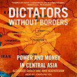 Dictators Without Borders Power and Money in Central Asia, PhD Cooley
