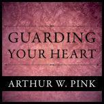 Guarding Your Heart, Arthur W. Pink
