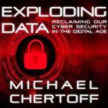 Exploding Data Reclaiming Our Cyber Security in the Digital Age, Michael Chertoff