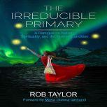 The Irreducible Primary A Dialogue on Nature, Spirituality, and the Human Condition, Rob Taylor