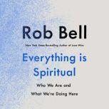 Everything Is Spiritual Who We Are and What We're Doing Here, Rob Bell