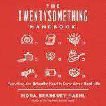 The Twentysomething Handbook Everything You Actually Need to Know About Real Life, Nora Bradbury-Haehl