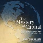The Mystery of Capital Why Capitalism Triumphs in the West and Fails Everywhere Else, Hernando de Soto
