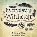 Everyday Witchcraft Making Time for Spirit in a Too-busy World, Deborah Blake