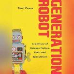 Generation Robot A Century of Science Fiction, Fact, and Speculation, Terri Favro