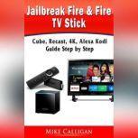 Jailbreak Fire & Fire TV Stick, Cube, Recast, 4K, Alexa Kodi Guide Step by Step, Mike Calligan
