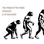 The Origin of 'The Origin of Species' , J.-M. Kuczynski