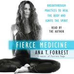 Fierce Medicine Breakthrough Practices to Heal the Body and Ignite the Spirit, Ana T. Forrest
