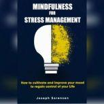 Mindfulness For Stress Management: How to cultivate and improve your mood to regain control of your life, Joseph Sorensen