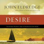 Desire The Journey We Must Take to Find the Life God Offers, John Eldredge