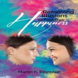 Removing Illusions to find True Happiness, Martin K. Ettington