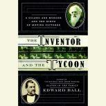 The Inventor and the Tycoon A Gilded Age Murder and the Birth of Moving Pictures, Edward Ball