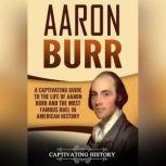 Aaron Burr A Captivating Guide to the Life of Aaron Burr and the Most Famous Duel in American History, Captivating History