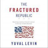 The Fractured Republic Renewing America's Social Contract in the Age of Individualism, Yuval Levin