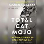 Total Cat Mojo The Ultimate Guide to Life with Your Cat, Jackson Galaxy