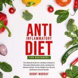 Anti-Inflammatory Diet for Beginners: The Ultimate Guide for a Healthy Lifestyle to Decrease Inflammation Levels, Healing Your Immune System, Proven Weight Loss Secrets, and Restore Overall Health!, Bobby Murray