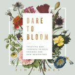Dare to Bloom Trusting God Through Painful Endings and New Beginnings, Zim Flores