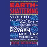 Earth-Shattering Violent Supernovas, Galactic Explosions, Biological Mayhem, Nuclear Meltdowns, and Other Hazards to Life in Our Universe, Bob Berman