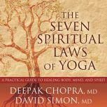 The Seven Spiritual Laws of Yoga A Practical Guide to Healing Body, Mind, and Spirit, MD Chopra