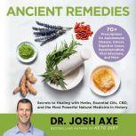 Ancient Remedies Secrets to Healing with Herbs, Essential Oils, CBD, and the Most Powerful Natural Medicine in History, Dr. Josh Axe