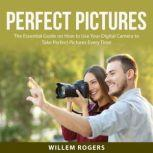 Perfect Pictures The Essential Guide on How to Use Your Digital Camera to Take Perfect Pictures Every Time, Willem Rogers