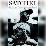 Satchel The Life and Times of an American Legend, Larry Tye