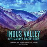 Ancient Indus Valley Civilization's Biggest Cities, The: The History and Legacy of Mohenjo-daro, Harappa, and Kalibangan, Charles River Editors