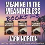 Meaning In The Meaningless: The Box Set (Books 1, 2 and 3) Musings on the Power of the Present Moment (and Other Random Thoughts from a Writer's Life), Jack Norton
