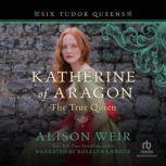 Katherine of Aragon, The True Queen, Alison Weir