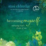 Becoming Myself Embracing God's Dream of You, Stasi Eldredge
