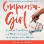 Comparison Girl Lessons from Jesus on Me-Free Living in a Measure-Up World, Shannon Popkin