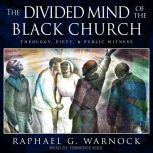 The Divided Mind of the Black Church Theology, Piety, and Public Witness, Raphael G. Warnock