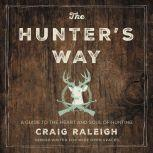 The Hunter's Way A Guide to the Heart and Soul of Hunting, Craig Raleigh