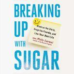 Breaking Up With Sugar Divorce the Diets, Drop the Pounds, and Live Your Best Life, Molly Carmel