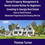 Rental Property Management & Rental Income Riches for Beginners Investing in Georgia Real Estate How to Find & Finance Wholesale Properties & End Vacancy Worries, Thomas Turner