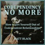 Codependency no More How to Get Yourself Out of Codependent Relationships, Matt Black
