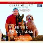 Be the Pack Leader Use Cesar's Way to Transform Your Dog...And Your Life, Cesar Millan