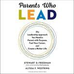 Parents Who Lead The Leadership Approach You Need to Parent with Purpose, Fuel Your Career, and Create a Richer Life, Stewart D. Friedman