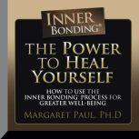 The Power to Heal Yourself How to use the Inner Bonding Process For Greater  Well-Being, Margaret Paul