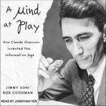 A Mind at Play How Claude Shannon Invented the Information Age, Rob Goodman