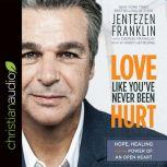 Love Like You've Never Been Hurt Hope, Healing and the Power of an Open Heart, Jentezen Franklin