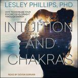 Intuition and Chakras How to Increase Your Psychic Development Through Energy, PhD Phillips