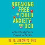 Breaking Free of Child Anxiety and OCD A Scientifically Proven Program for Parents, Eli R. Lebowitz
