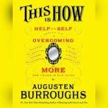 This Is How Proven Aid in Overcoming Shyness, Molestation, Fatness, Spinsterhood, Grief, Disease, Lushery, Decre, Augusten Burroughs