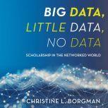 Big Data, Little Data, No Data Scholarship in the Networked World, Christine L. Borgman