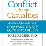 Conflict without Casualties A Field Guide for Leading with Compassionate Accountability, Nate Regier