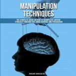 Manipulation Techniques The Complete Guide On How To Manipulate Anyone Ethically Through NLP, Mind Control And Persuasion, Edward Konovalov